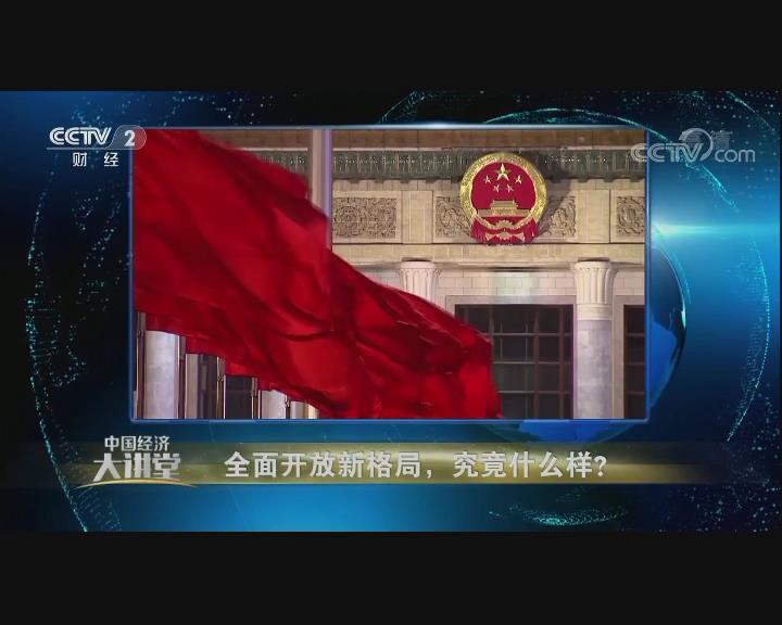 中国经济大讲堂 全面开放新格局,究竟什么样?